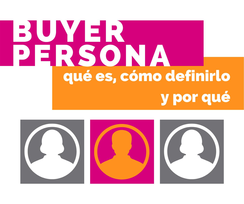 Buyer persona, qué es, cómo definirlo y por qué has de hacerlo